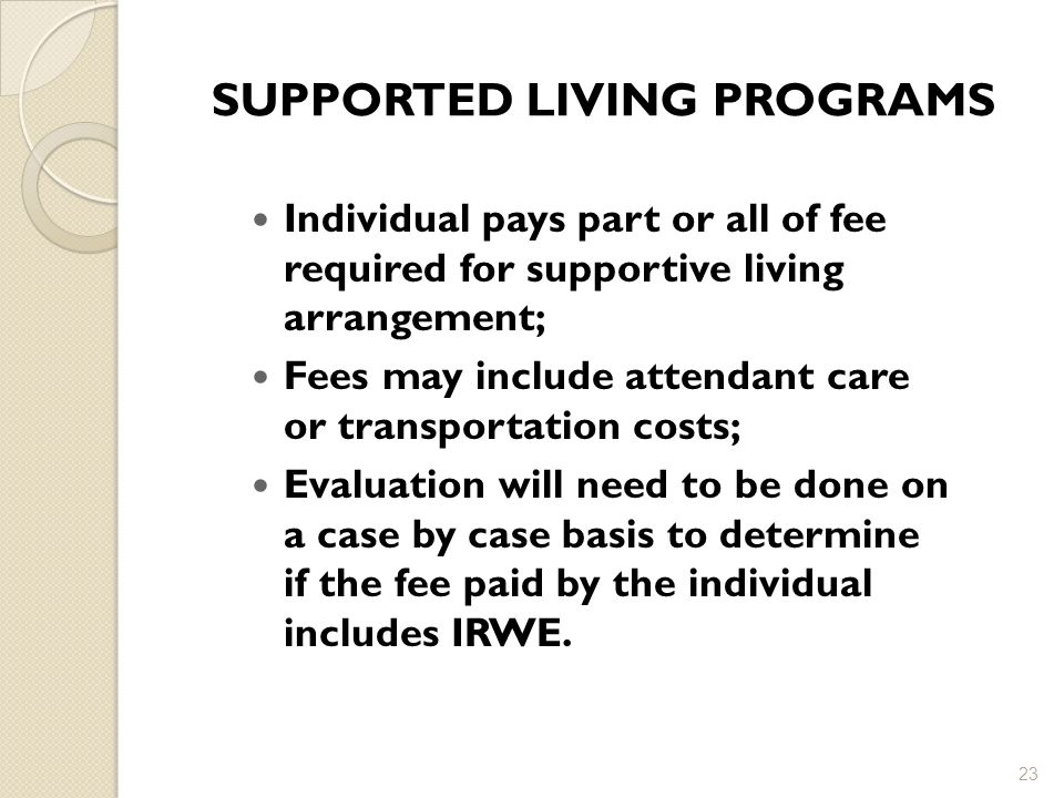SUPPORTED LIVING PROGRAMS Individual pays part or all of fee required for supportive living arrangement; Fees may include attendant care or transportation costs; Evaluation will need to be done on a case by case basis to determine if the fee paid by the individual includes IRWE.