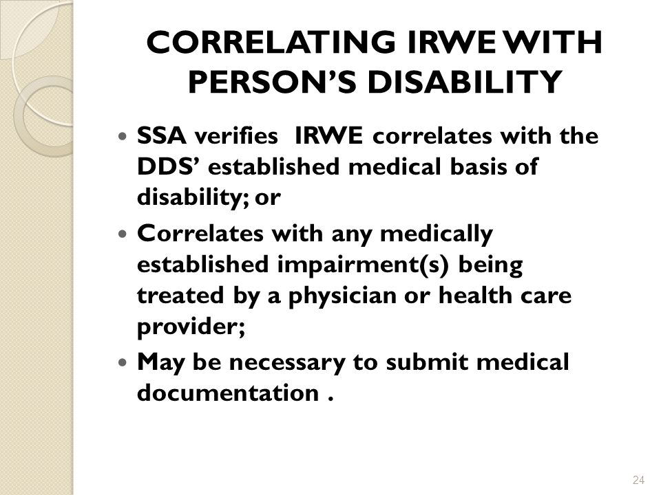 CORRELATING IRWE WITH PERSON'S DISABILITY SSA verifies IRWE correlates with the DDS' established medical basis of disability; or Correlates with any medically established impairment(s) being treated by a physician or health care provider; May be necessary to submit medical documentation.