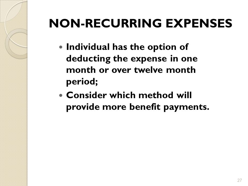 NON-RECURRING EXPENSES Individual has the option of deducting the expense in one month or over twelve month period; Consider which method will provide more benefit payments.