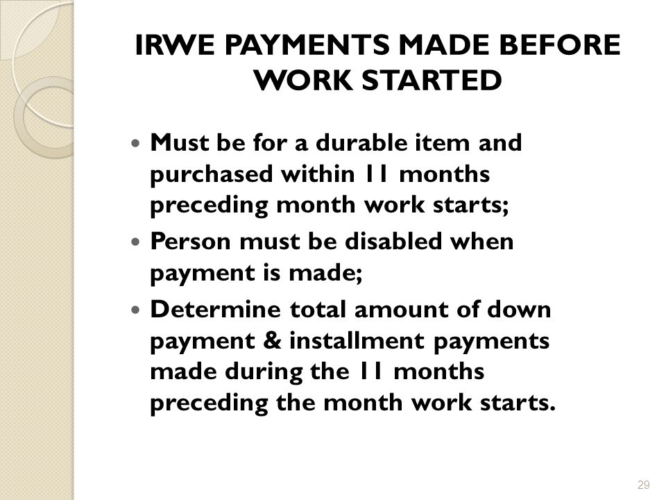 IRWE PAYMENTS MADE BEFORE WORK STARTED Must be for a durable item and purchased within 11 months preceding month work starts; Person must be disabled when payment is made; Determine total amount of down payment & installment payments made during the 11 months preceding the month work starts.