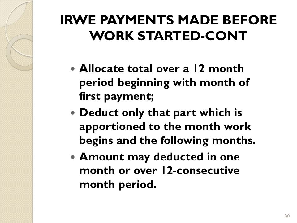 IRWE PAYMENTS MADE BEFORE WORK STARTED-CONT 30 Allocate total over a 12 month period beginning with month of first payment; Deduct only that part which is apportioned to the month work begins and the following months.