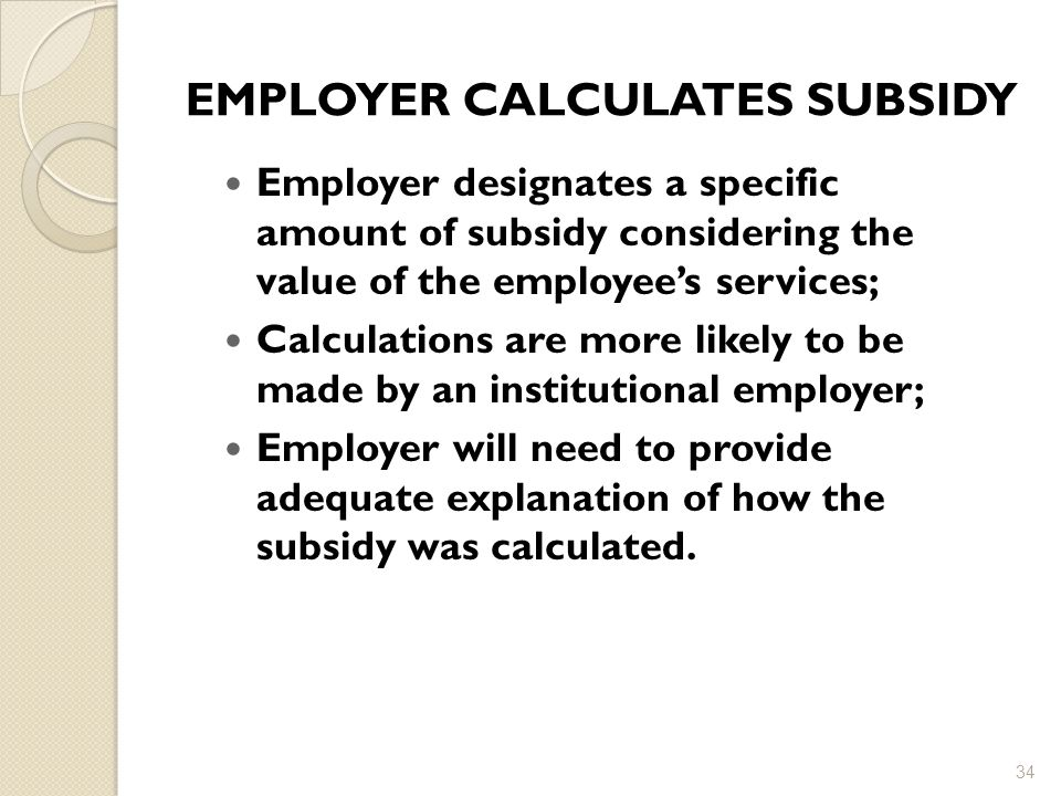 EMPLOYER CALCULATES SUBSIDY Employer designates a specific amount of subsidy considering the value of the employee's services; Calculations are more likely to be made by an institutional employer; Employer will need to provide adequate explanation of how the subsidy was calculated.
