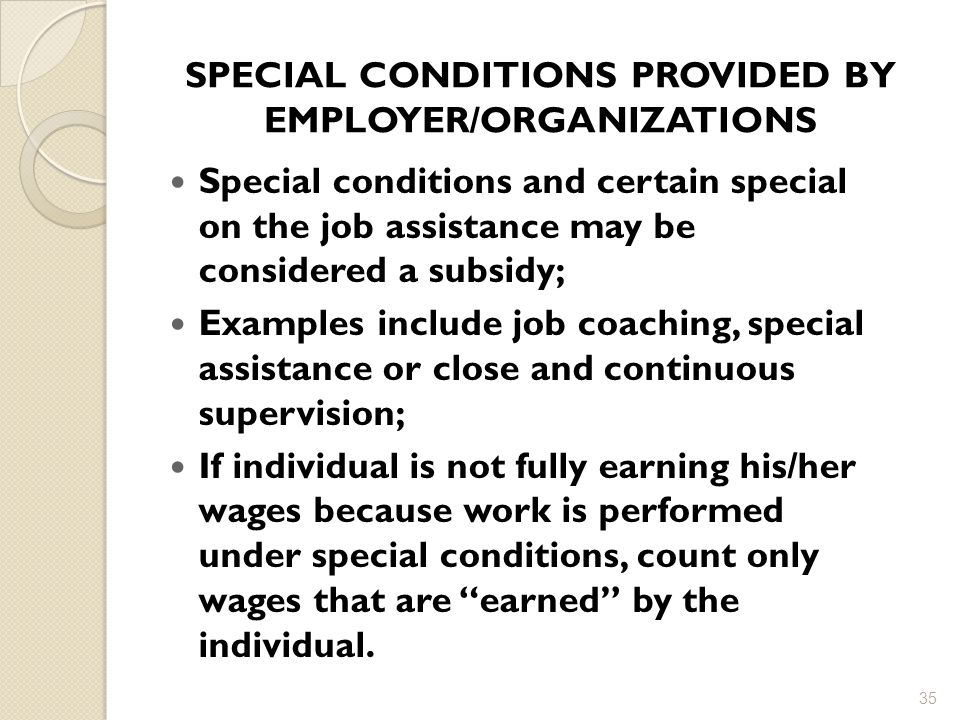 SPECIAL CONDITIONS PROVIDED BY EMPLOYER/ORGANIZATIONS Special conditions and certain special on the job assistance may be considered a subsidy; Examples include job coaching, special assistance or close and continuous supervision; If individual is not fully earning his/her wages because work is performed under special conditions, count only wages that are earned by the individual.