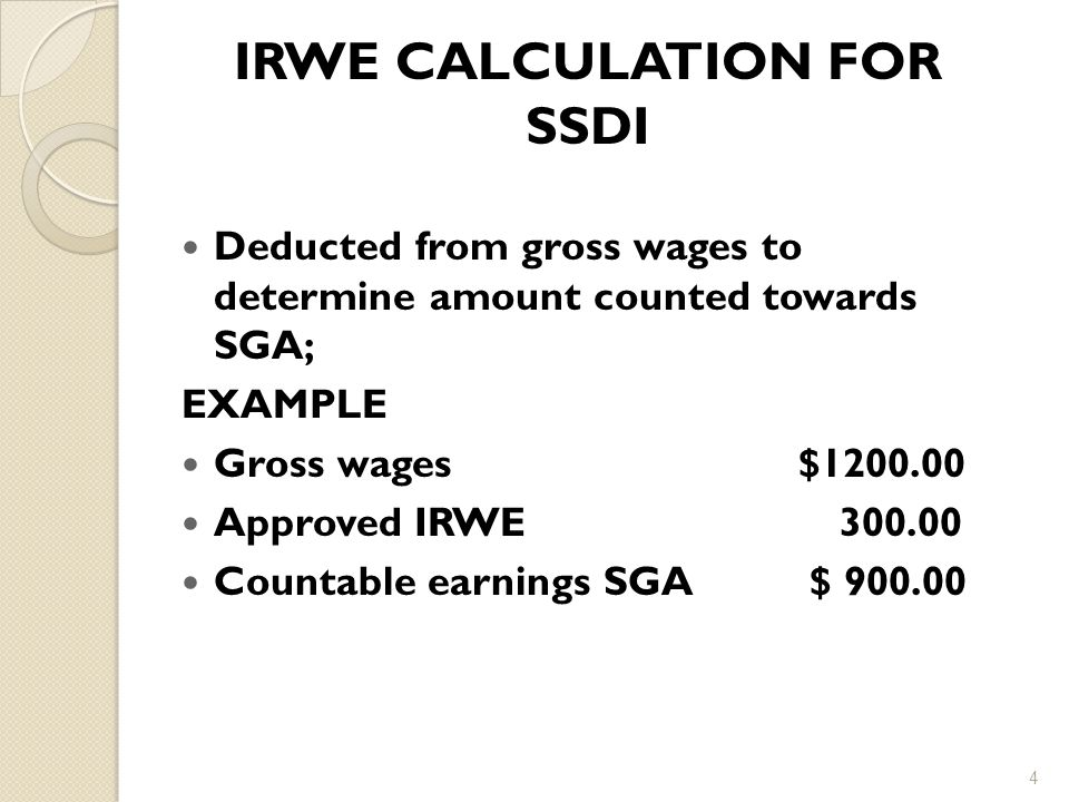 IRWE CALCULATION FOR SSDI Deducted from gross wages to determine amount counted towards SGA; EXAMPLE Gross wages $1200.00 Approved IRWE 300.00 Countable earnings SGA $ 900.00 4