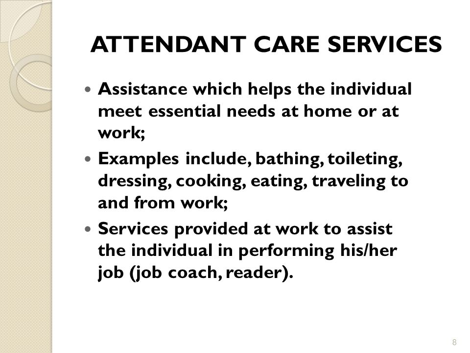 ATTENDANT CARE SERVICES Assistance which helps the individual meet essential needs at home or at work; Examples include, bathing, toileting, dressing, cooking, eating, traveling to and from work; Services provided at work to assist the individual in performing his/her job (job coach, reader).