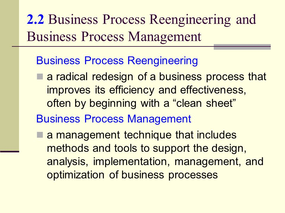 2.2 Business Process Reengineering and Business Process Management Business Process Reengineering a radical redesign of a business process that improves its efficiency and effectiveness, often by beginning with a clean sheet Business Process Management a management technique that includes methods and tools to support the design, analysis, implementation, management, and optimization of business processes