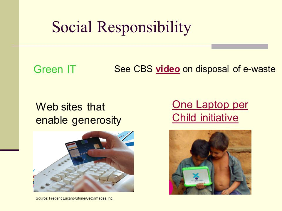 Social Responsibility One Laptop per Child initiative Green IT See CBS video on disposal of e-wastevideo Web sites that enable generosity Source: Frederic Lucano/Stone/GettyImages, Inc.