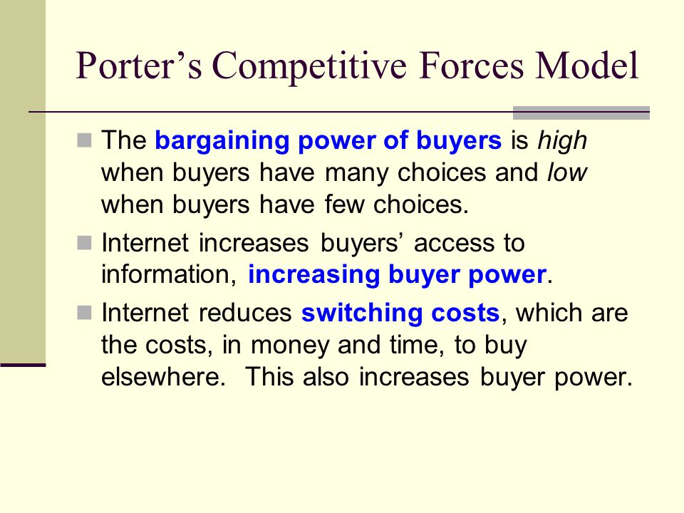 Porter's Competitive Forces Model The bargaining power of buyers is high when buyers have many choices and low when buyers have few choices.