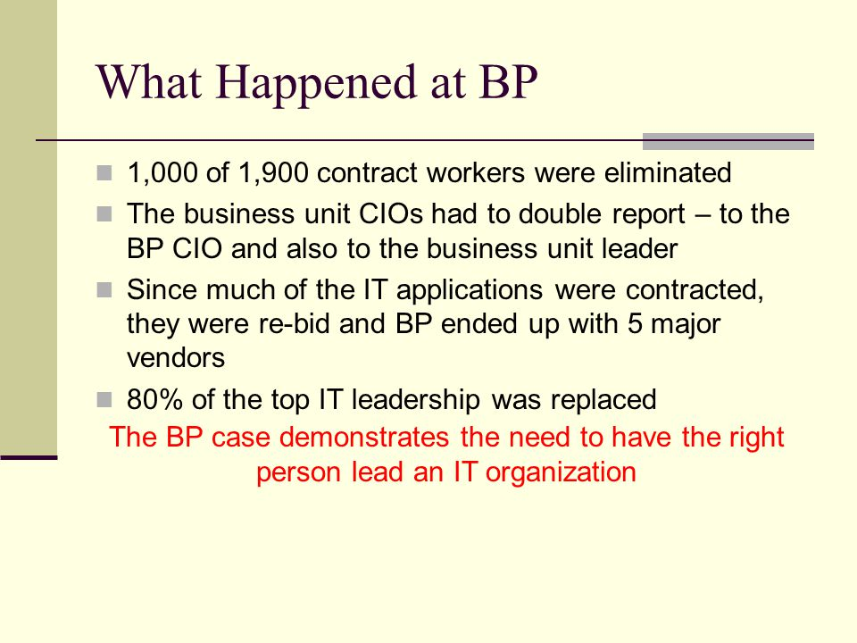 What Happened at BP 1,000 of 1,900 contract workers were eliminated The business unit CIOs had to double report – to the BP CIO and also to the business unit leader Since much of the IT applications were contracted, they were re-bid and BP ended up with 5 major vendors 80% of the top IT leadership was replaced The BP case demonstrates the need to have the right person lead an IT organization