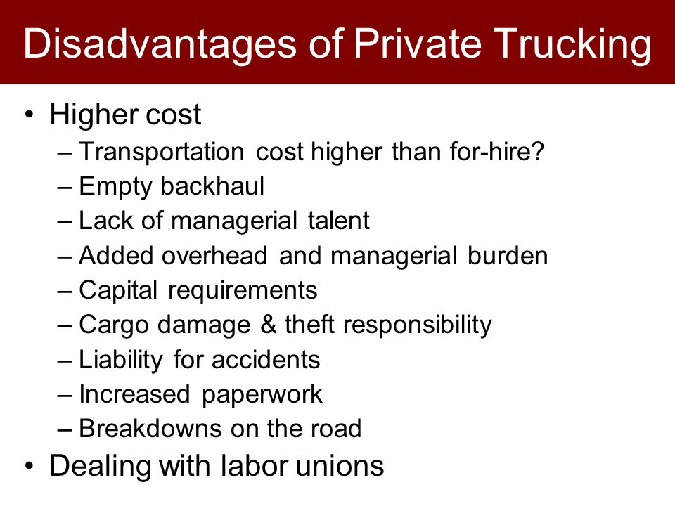 Disadvantages of Private Trucking Higher cost –Transportation cost higher than for-hire.