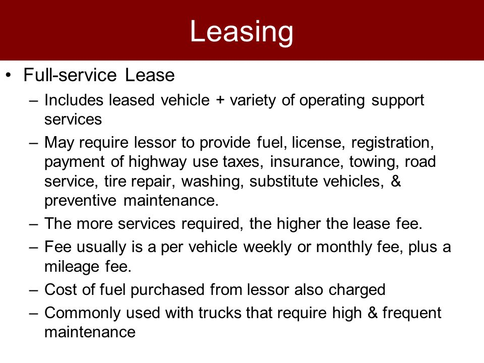 Leasing Full-service Lease –Includes leased vehicle + variety of operating support services –May require lessor to provide fuel, license, registration, payment of highway use taxes, insurance, towing, road service, tire repair, washing, substitute vehicles, & preventive maintenance.