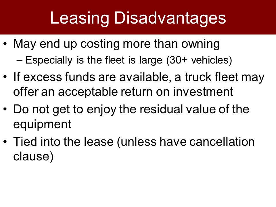 Leasing Disadvantages May end up costing more than owning –Especially is the fleet is large (30+ vehicles) If excess funds are available, a truck fleet may offer an acceptable return on investment Do not get to enjoy the residual value of the equipment Tied into the lease (unless have cancellation clause)