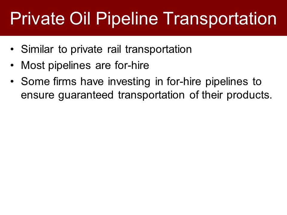Private Oil Pipeline Transportation Similar to private rail transportation Most pipelines are for-hire Some firms have investing in for-hire pipelines to ensure guaranteed transportation of their products.