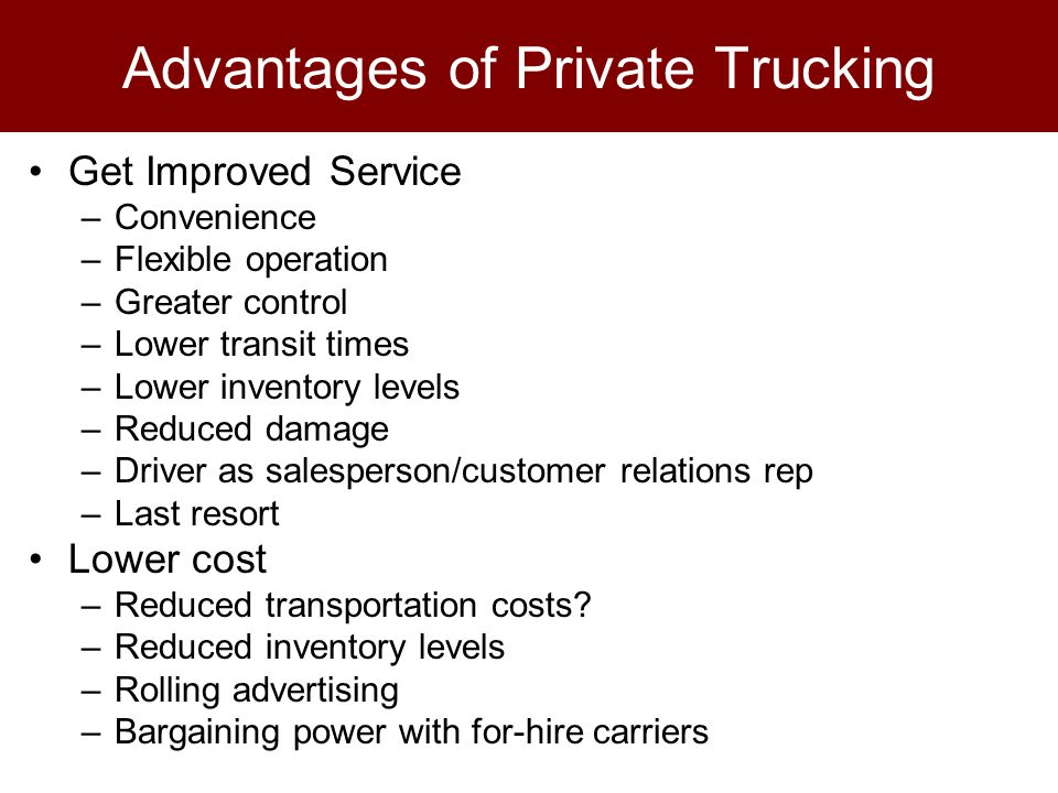 Advantages of Private Trucking Get Improved Service –Convenience –Flexible operation –Greater control –Lower transit times –Lower inventory levels –Reduced damage –Driver as salesperson/customer relations rep –Last resort Lower cost –Reduced transportation costs.