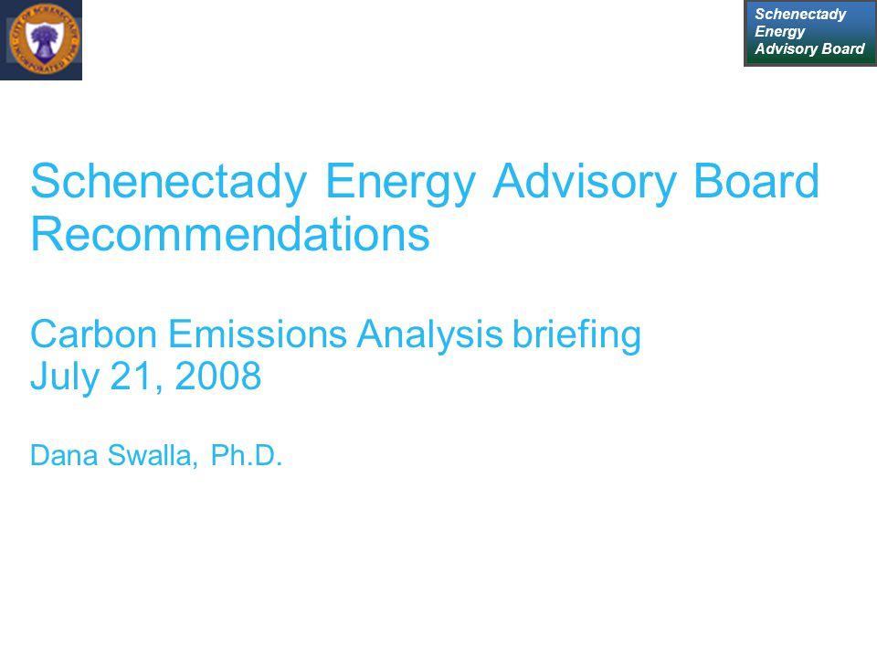Schenectady Energy Advisory Board Schenectady Energy Advisory Board Recommendations Carbon Emissions Analysis briefing July 21, 2008 Dana Swalla, Ph.D.