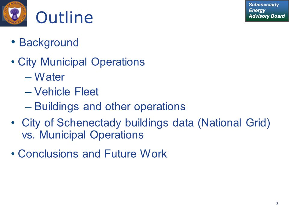 Schenectady Energy Advisory Board 3 Outline Background City Municipal Operations –Water –Vehicle Fleet –Buildings and other operations City of Schenec