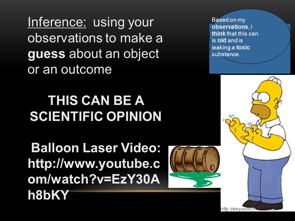 Inference: using your observations to make a guess about an object or an outcome THIS CAN BE A SCIENTIFIC OPINION Balloon Laser Video: http://www.youtube.c om/watch v=EzY30A h8bKY Based on my observations, I think that this can is old and is leaking a toxic substance.
