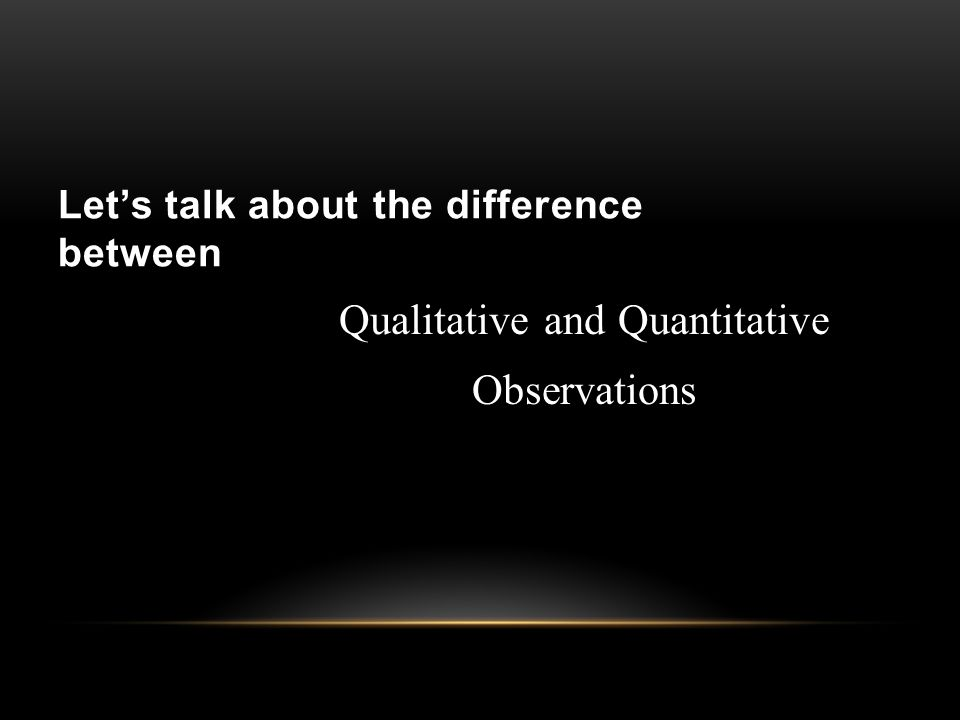 Let's talk about the difference between Qualitative and Quantitative Observations