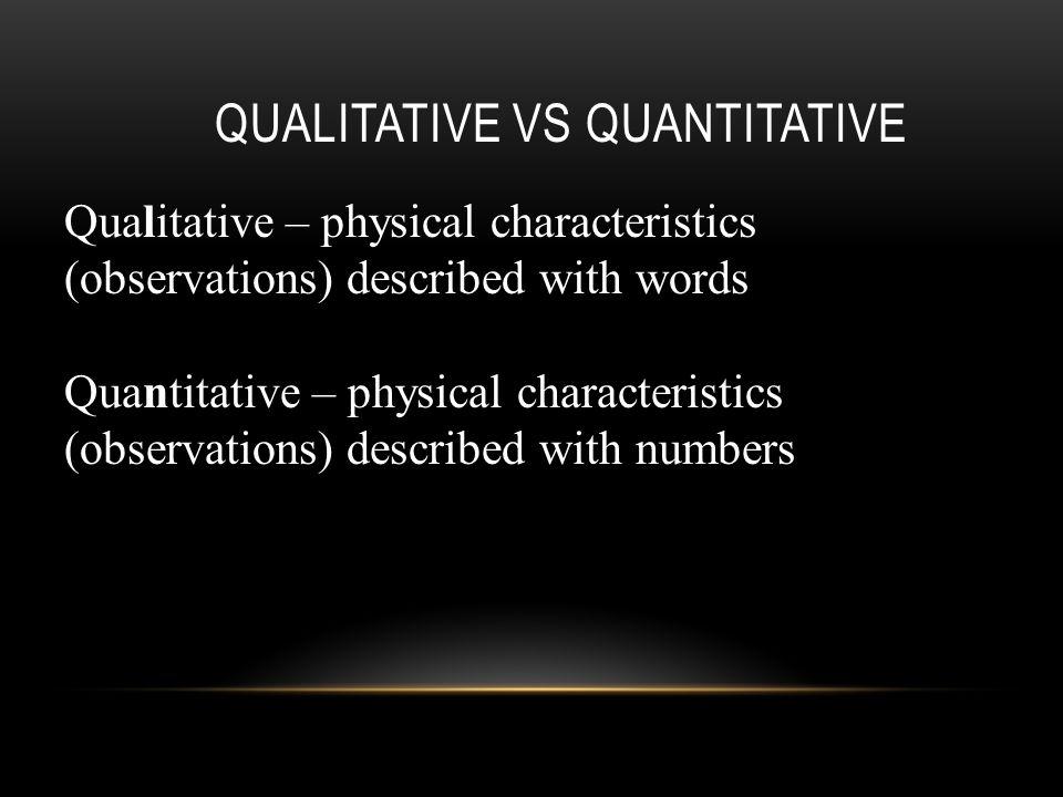 QUALITATIVE VS QUANTITATIVE Qualitative – physical characteristics (observations) described with words Quantitative – physical characteristics (observations) described with numbers