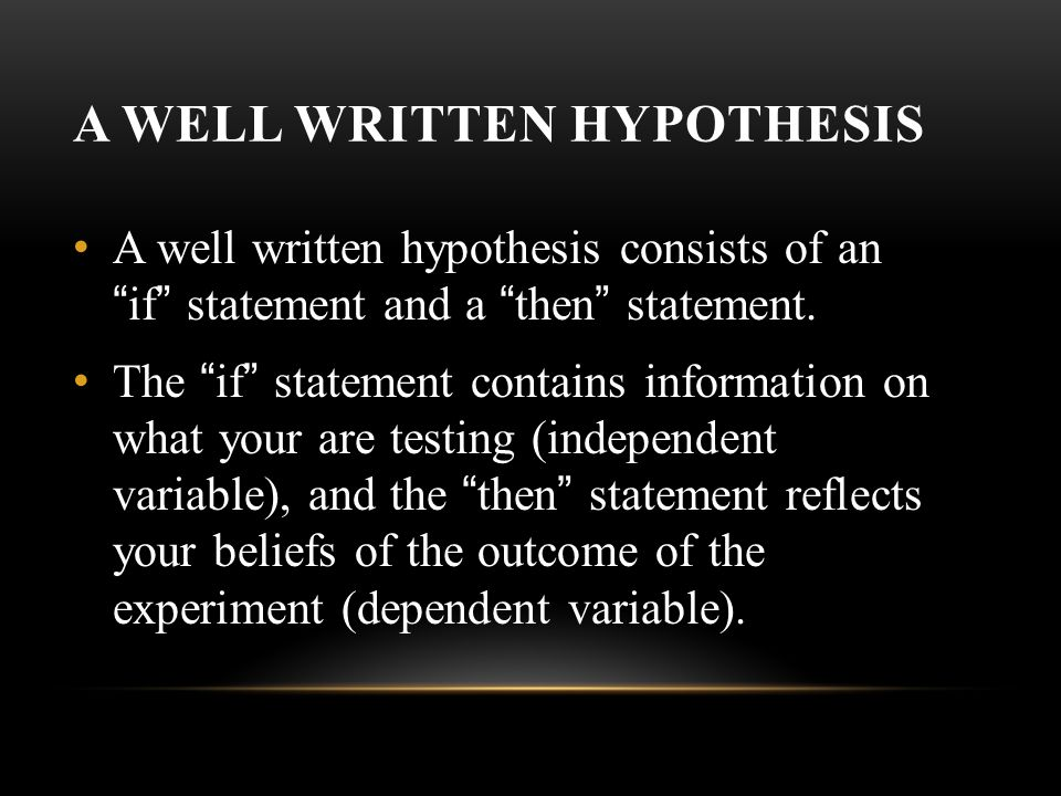 A WELL WRITTEN HYPOTHESIS A well written hypothesis consists of an if statement and a then statement.