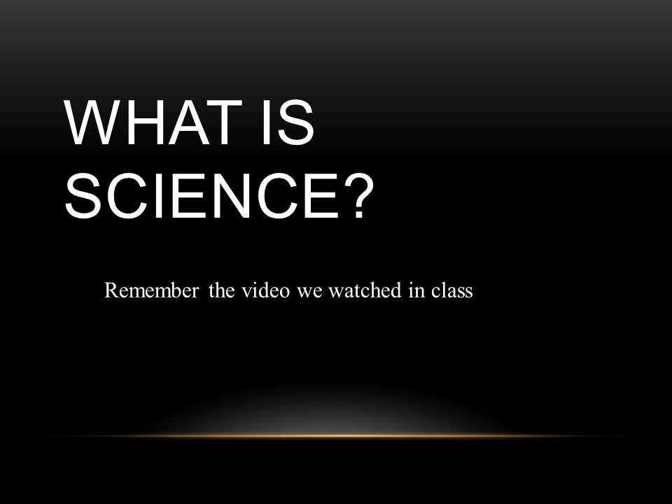WHAT IS SCIENCE ReRemember the video we watched in class
