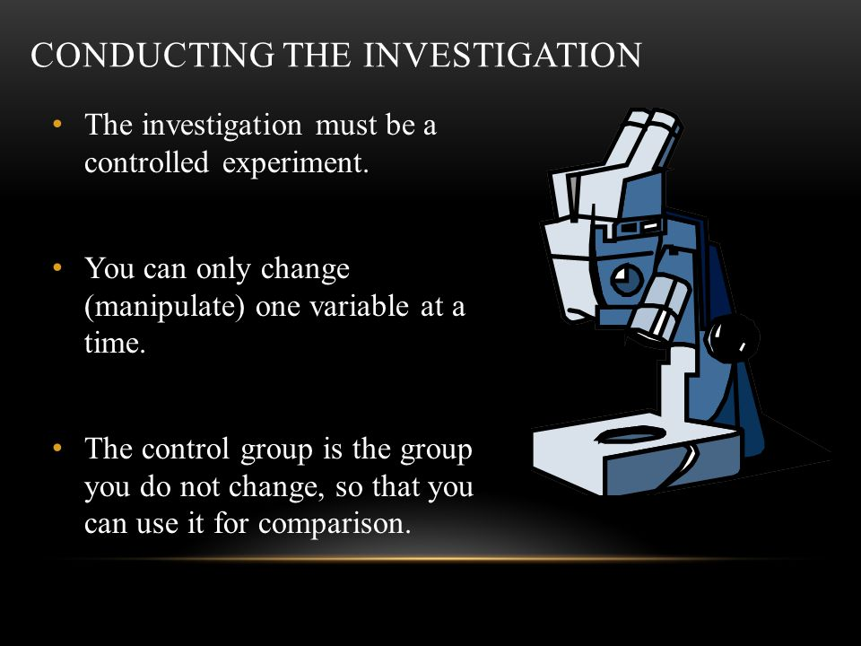 CONDUCTING THE INVESTIGATION The investigation must be a controlled experiment.