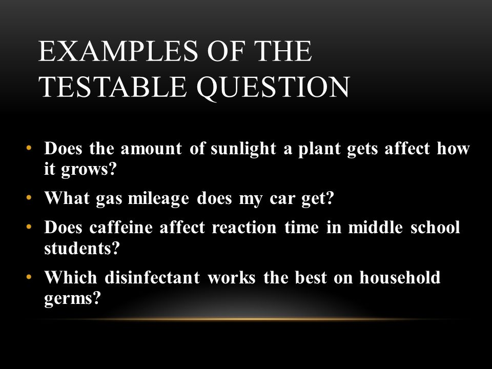 EXAMPLES OF THE TESTABLE QUESTION Does the amount of sunlight a plant gets affect how it grows.