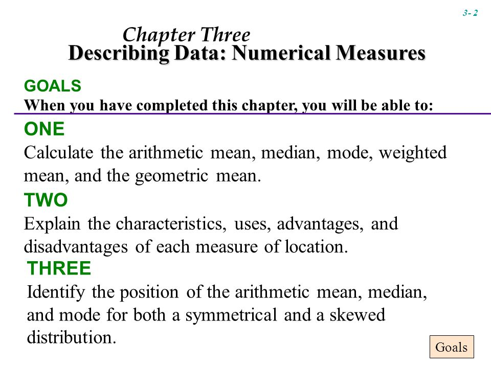 Chapter Three Describing Data: Numerical Measures GOALS When you have completed this chapter, you will be able to: ONE Calculate the arithmetic mean, median, mode, weighted mean, and the geometric mean.