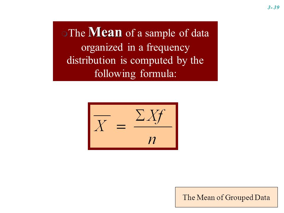 The Mean of Grouped Data Mean  The Mean of a sample of data organized in a frequency distribution is computed by the following formula: 3- 39