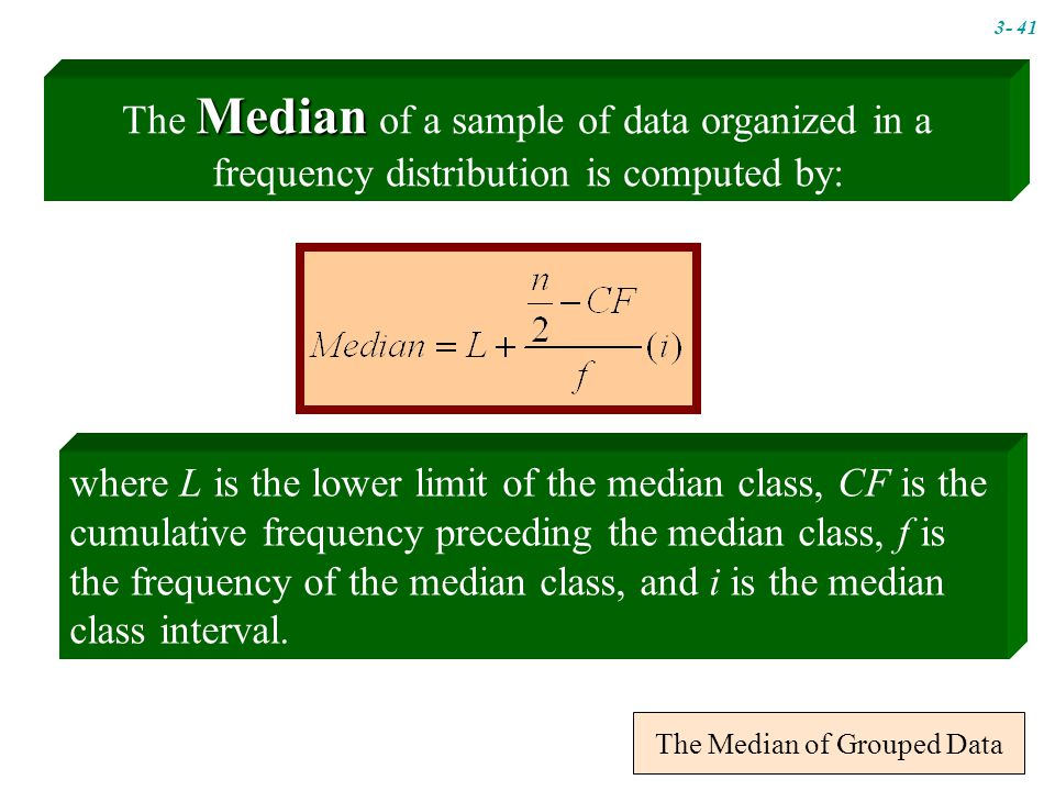 The Median of Grouped Data where L is the lower limit of the median class, CF is the cumulative frequency preceding the median class, f is the frequency of the median class, and i is the median class interval.