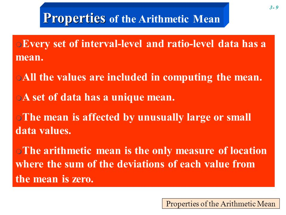 Properties of the Arithmetic Mean  Every set of interval-level and ratio-level data has a mean.