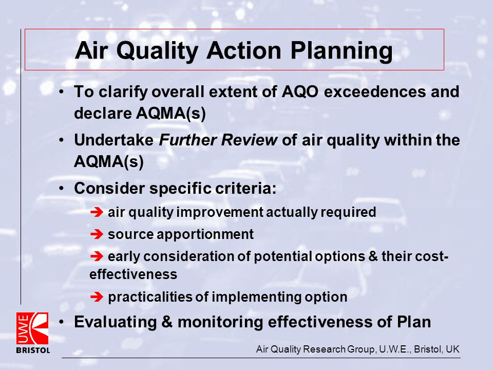 Air Quality Research Group, U.W.E., Bristol, UK Air Quality Action Planning To clarify overall extent of AQO exceedences and declare AQMA(s) Undertake