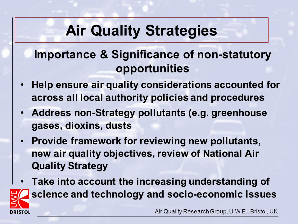Air Quality Research Group, U.W.E., Bristol, UK Air Quality Strategies Help ensure air quality considerations accounted for across all local authority