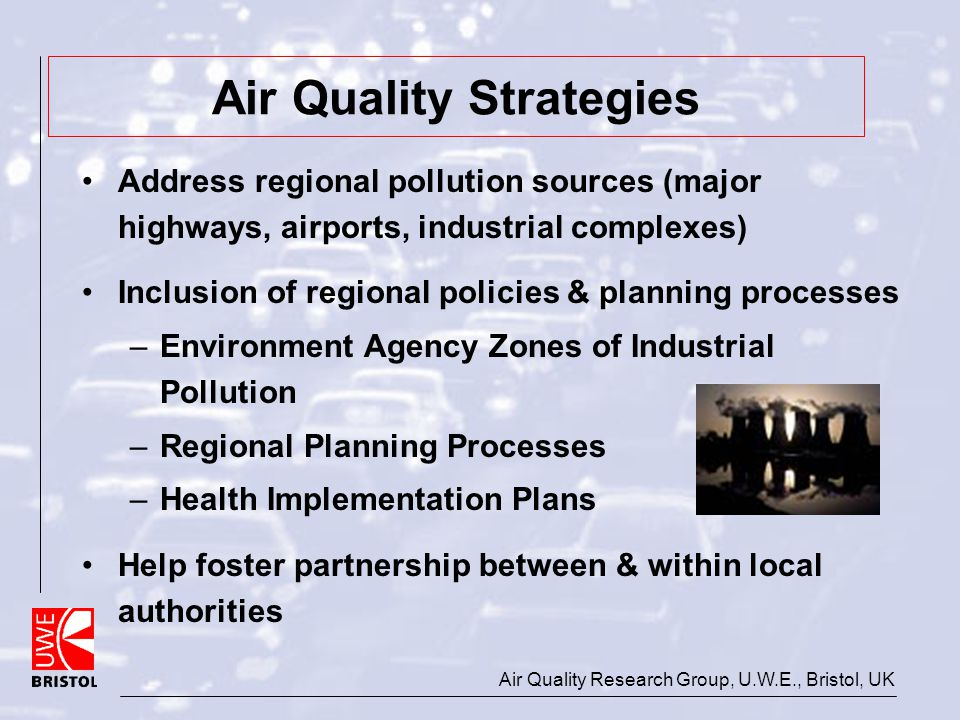 Air Quality Research Group, U.W.E., Bristol, UK Air Quality Strategies Address regional pollution sources (major highways, airports, industrial comple