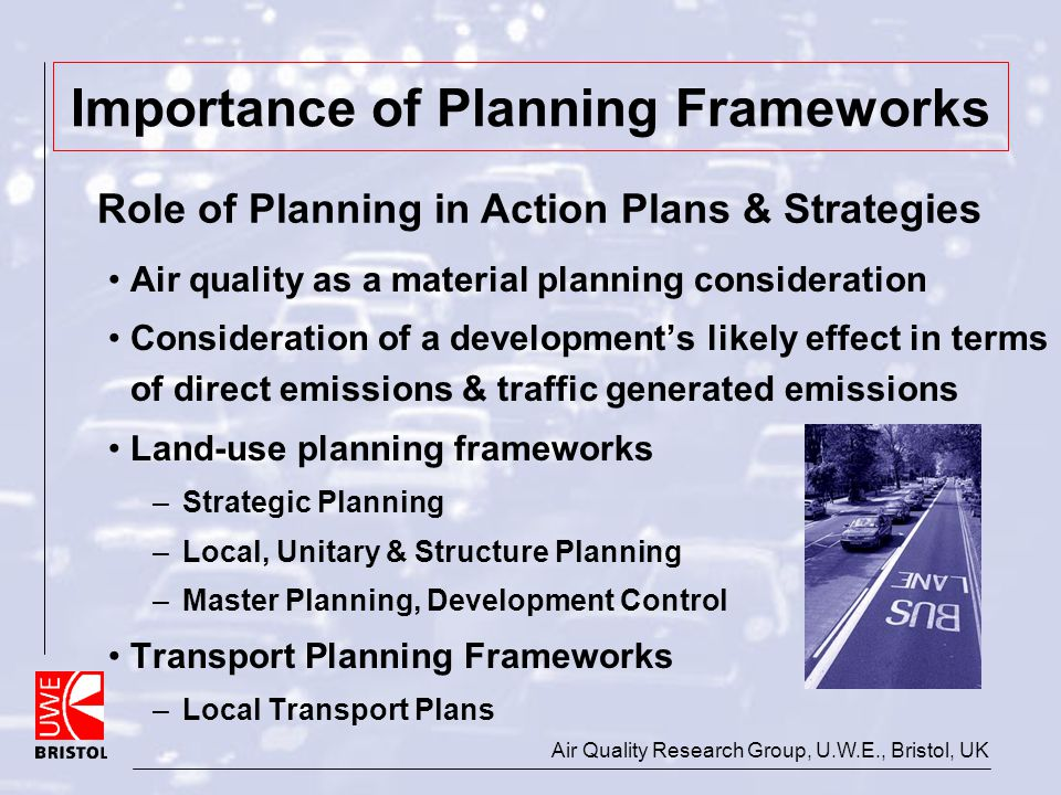 Air Quality Research Group, U.W.E., Bristol, UK Importance of Planning Frameworks Air quality as a material planning consideration Consideration of a