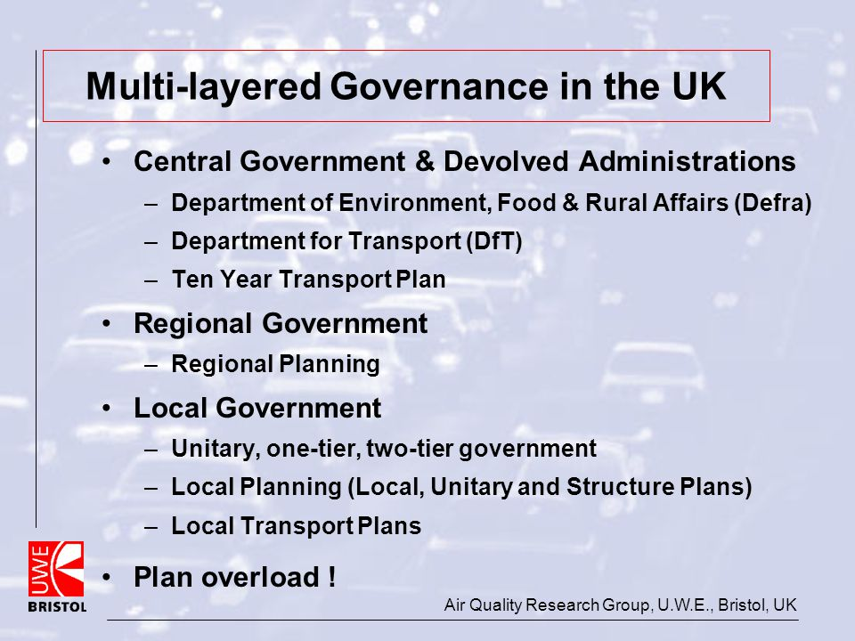 Air Quality Research Group, U.W.E., Bristol, UK Multi-layered Governance in the UK Central Government & Devolved Administrations –Department of Enviro