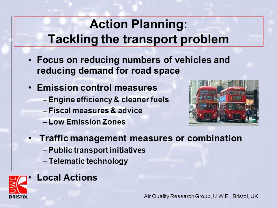 Air Quality Research Group, U.W.E., Bristol, UK Action Planning: Tackling the transport problem Focus on reducing numbers of vehicles and reducing dem