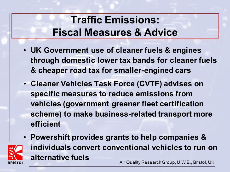 Air Quality Research Group, U.W.E., Bristol, UK Traffic Emissions: Fiscal Measures & Advice UK Government use of cleaner fuels & engines through domes