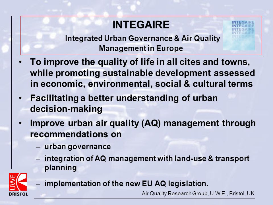 Air Quality Research Group, U.W.E., Bristol, UK INTEGAIRE Integrated Urban Governance & Air Quality Management in Europe To improve the quality of lif