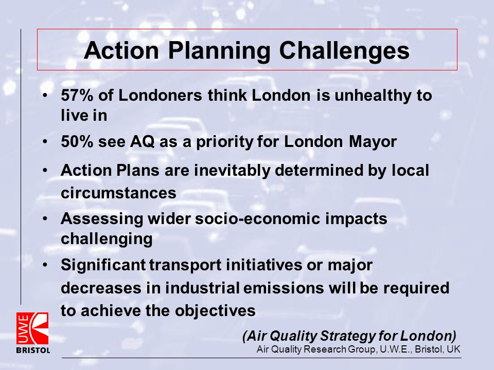 Air Quality Research Group, U.W.E., Bristol, UK Action Planning Challenges 57% of Londoners think London is unhealthy to live in 50% see AQ as a prior