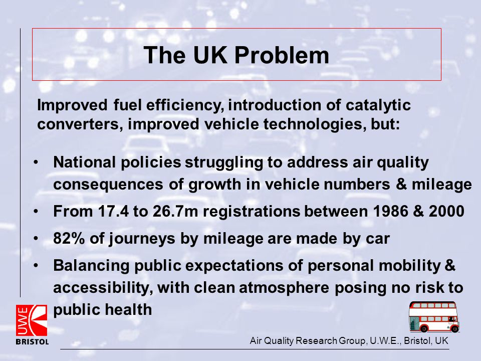 Air Quality Research Group, U.W.E., Bristol, UK The UK Problem National policies struggling to address air quality consequences of growth in vehicle n