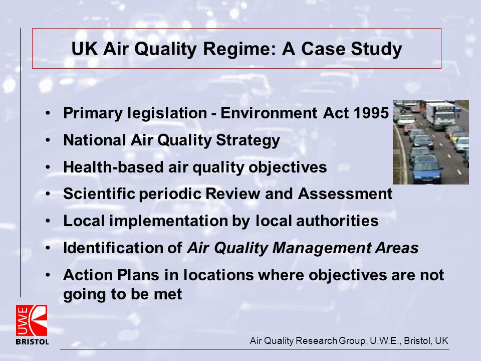 Air Quality Research Group, U.W.E., Bristol, UK UK Air Quality Regime: A Case Study Primary legislation - Environment Act 1995 National Air Quality St