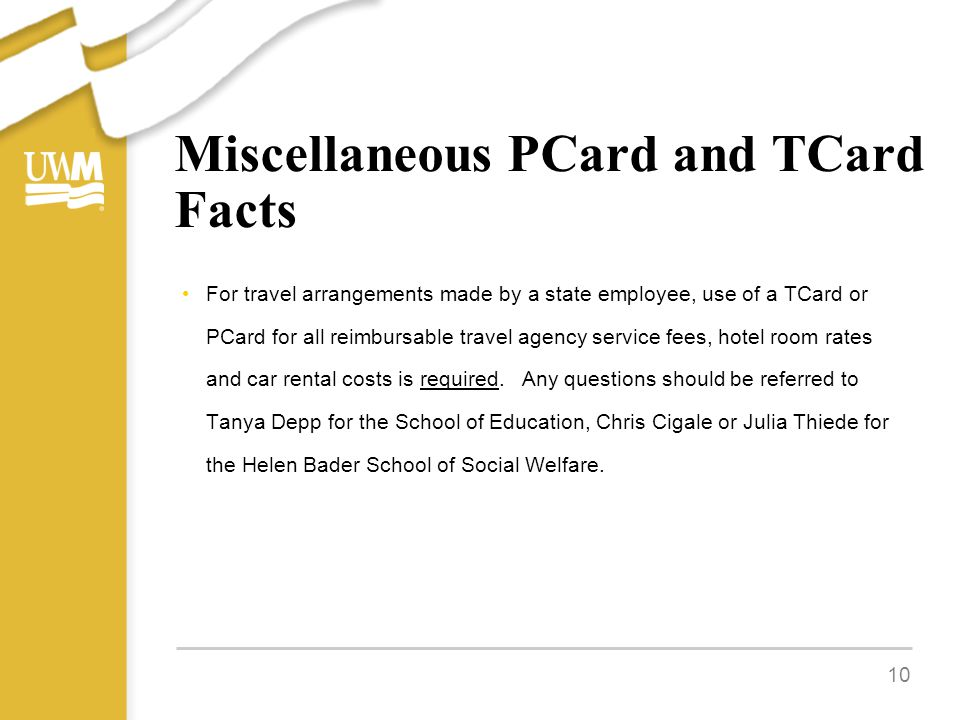 Miscellaneous PCard and TCard Facts For travel arrangements made by a state employee, use of a TCard or PCard for all reimbursable travel agency service fees, hotel room rates and car rental costs is required.