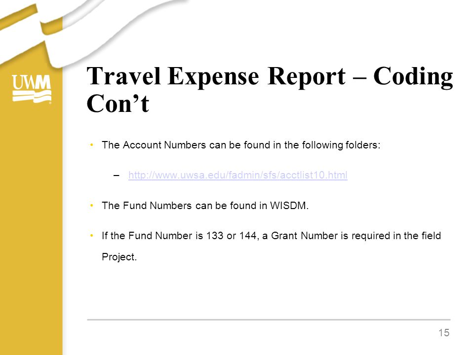 Travel Expense Report – Coding Con't The Account Numbers can be found in the following folders: –http://www.uwsa.edu/fadmin/sfs/acctlist10.htmlhttp://www.uwsa.edu/fadmin/sfs/acctlist10.html The Fund Numbers can be found in WISDM.