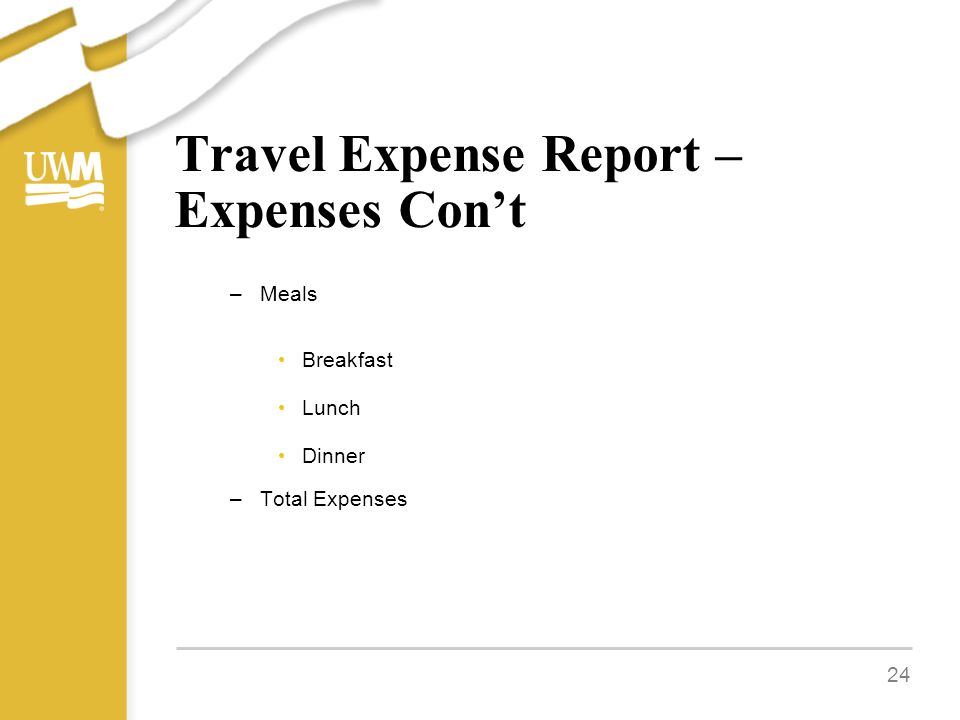Travel Expense Report – Expenses Con't –Meals Breakfast Lunch Dinner –Total Expenses 24