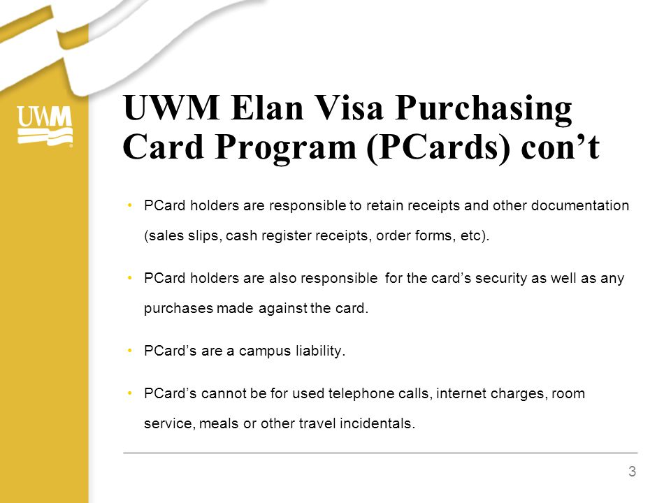 UWM Elan Visa Purchasing Card Program (PCards) con't PCard holders are responsible to retain receipts and other documentation (sales slips, cash register receipts, order forms, etc).