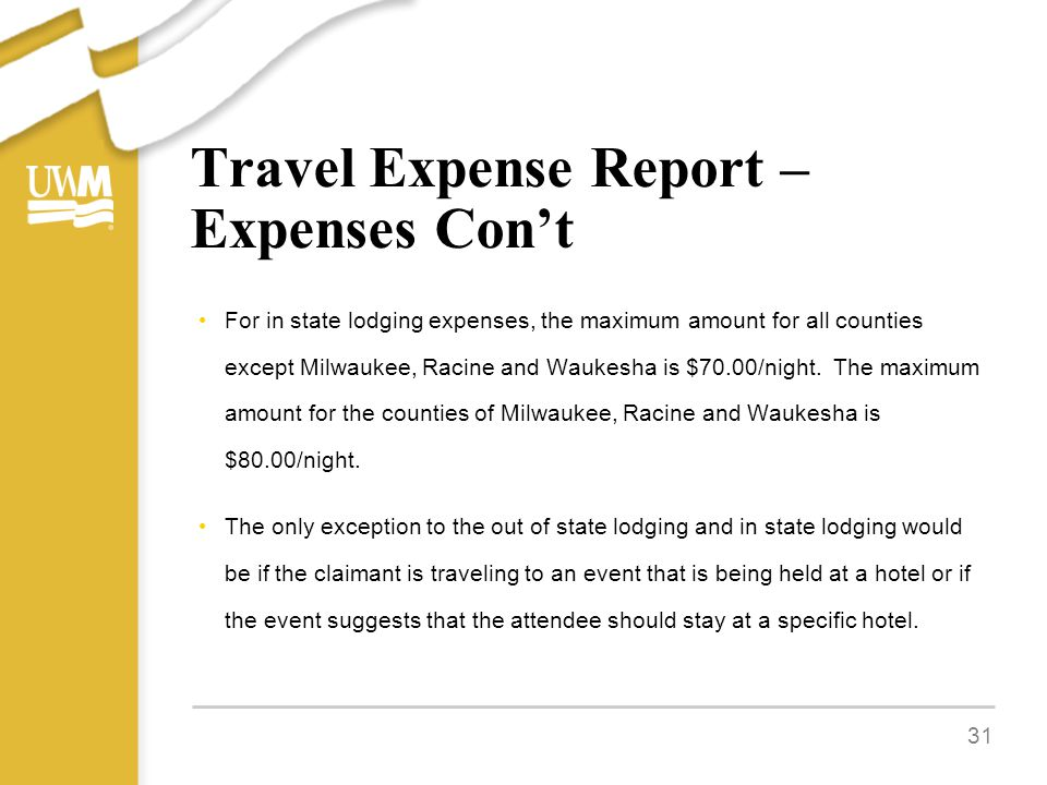Travel Expense Report – Expenses Con't For in state lodging expenses, the maximum amount for all counties except Milwaukee, Racine and Waukesha is $70.00/night.