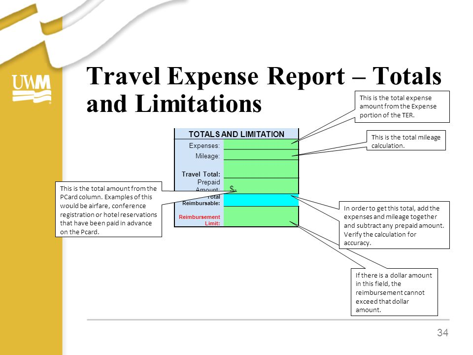 Travel Expense Report – Totals and Limitations 34 TOTALS AND LIMITATION Expenses: Mileage: Travel Total: Prepaid Amount: $- Total Reimbursable: Reimbursement Limit: TOTALS AND LIMITATION Expenses: Mileage: Travel Total: Prepaid Amount: $- Total Reimbursable: Reimbursement Limit: If there is a dollar amount in this field, the reimbursement cannot exceed that dollar amount.