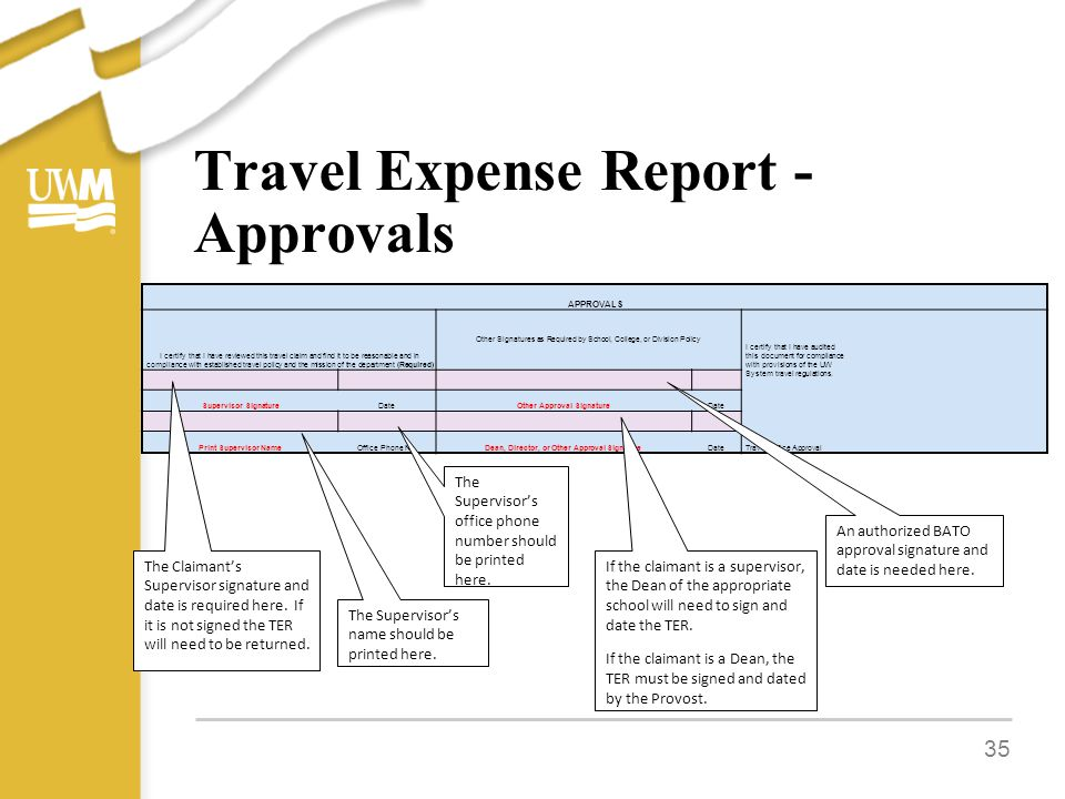 Travel Expense Report - Approvals 35 APPROVALS I certify that I have reviewed this travel claim and find it to be reasonable and in compliance with established travel policy and the mission of the department (Required) Other Signatures as Required by School, College, or Division Policy I certify that I have audited this document for compliance with provisions of the UW System travel regulations.