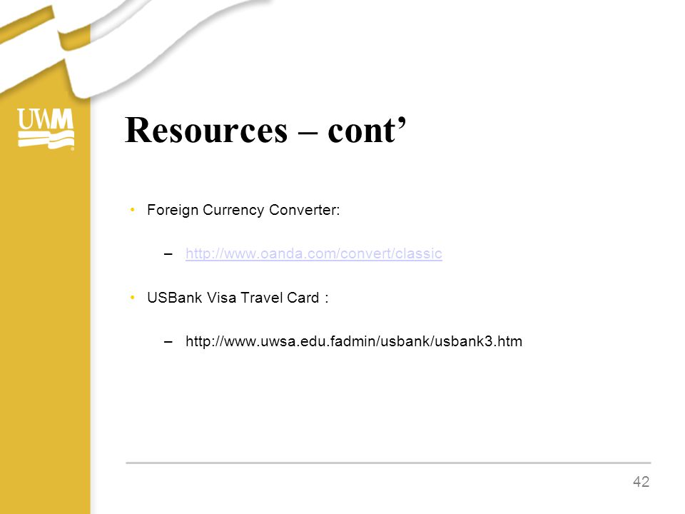 Resources – cont' Foreign Currency Converter: –http://www.oanda.com/convert/classichttp://www.oanda.com/convert/classic USBank Visa Travel Card : –http://www.uwsa.edu.fadmin/usbank/usbank3.htm 42